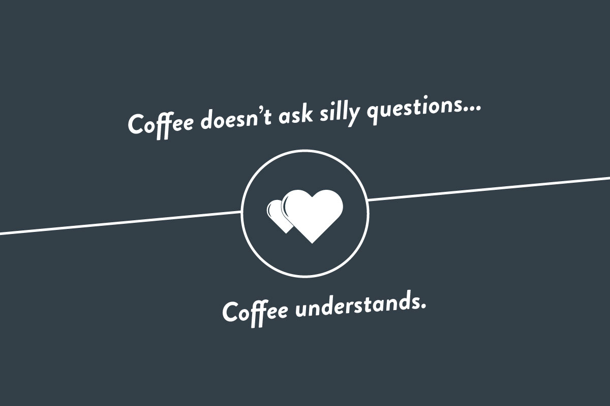 Coffee doesn't ask silly questions, coffee understands